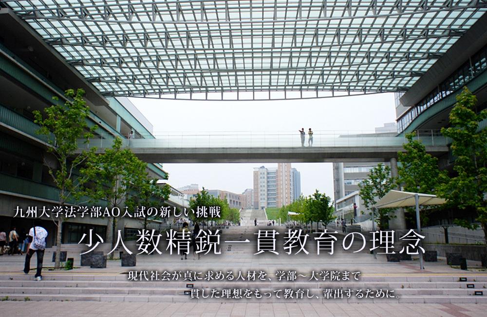 九州大学法学部AO入試の新しい挑戦 少人数精鋭一貫教育の理念 現代社会が真に求める人材を、学部~大学院まで一貫した理想をもって教育し、輩出するために。